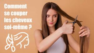 Comment se couper les cheveux soi-même ? Astuces coiffure femme
